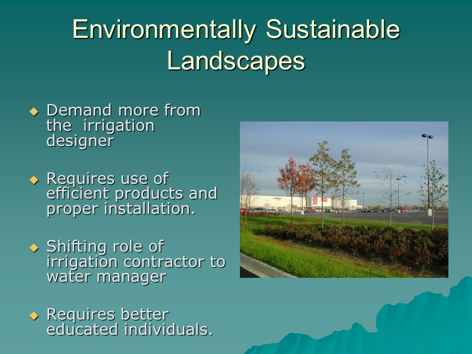Environmentally Sustainable Landscapes Demand more from the irrigation designer Demand more from the irrigation designer Requires use of efficient products and proper installation.