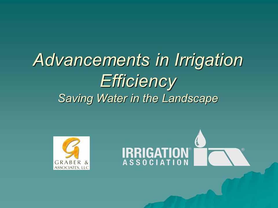 Advancements in Irrigation Efficiency Saving Water in the Landscape This presentation will probably involve audience discussion, which will create action items.