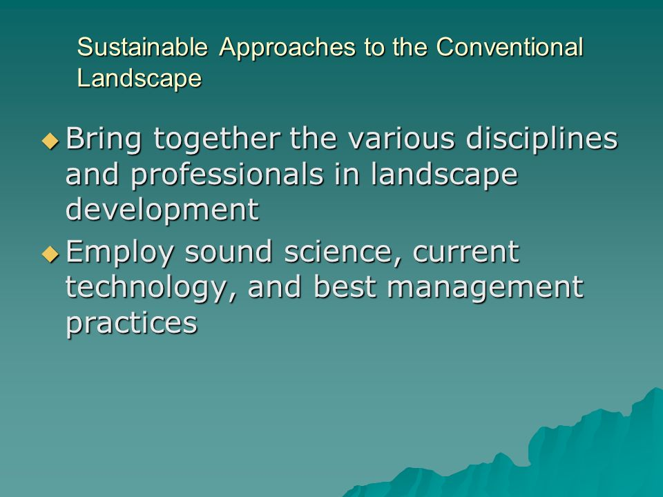 Sustainable Approaches to the Conventional Landscape Bring together the various disciplines and professionals in landscape development Bring together the various disciplines and professionals in landscape development Employ sound science, current technology, and best management practices Employ sound science, current technology, and best management practices