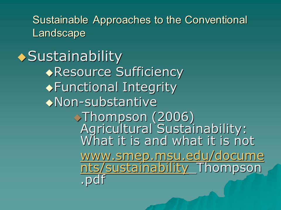 Sustainable Approaches to the Conventional Landscape Sustainability Sustainability Resource Sufficiency Resource Sufficiency Functional Integrity Functional Integrity Non-substantive Non-substantive Thompson (2006) Agricultural Sustainability: What it is and what it is not Thompson (2006) Agricultural Sustainability: What it is and what it is not   nts/sustainabilitywww.smep.msu.edu/docume nts/sustainability_Thompson.pdf   nts/sustainability