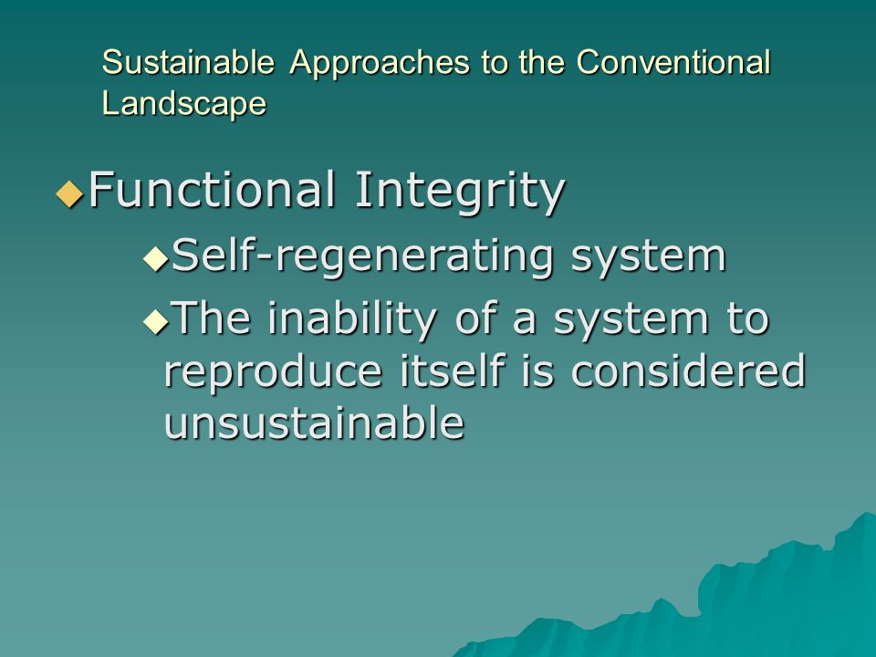 Sustainable Approaches to the Conventional Landscape Functional Integrity Functional Integrity Self-regenerating system Self-regenerating system The inability of a system to reproduce itself is considered unsustainable The inability of a system to reproduce itself is considered unsustainable