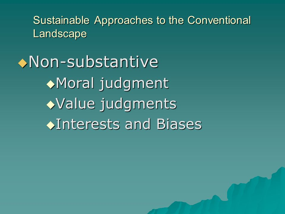 Sustainable Approaches to the Conventional Landscape Non-substantive Non-substantive Moral judgment Moral judgment Value judgments Value judgments Interests and Biases Interests and Biases