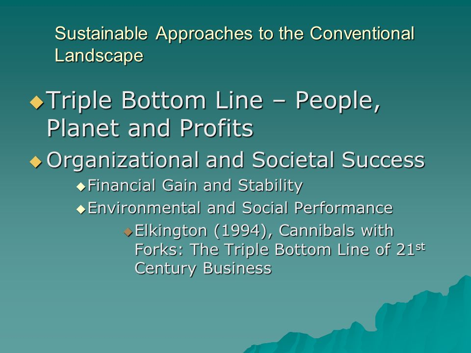 Sustainable Approaches to the Conventional Landscape Triple Bottom Line – People, Planet and Profits Triple Bottom Line – People, Planet and Profits Organizational and Societal Success Organizational and Societal Success Financial Gain and Stability Financial Gain and Stability Environmental and Social Performance Environmental and Social Performance Elkington (1994), Cannibals with Forks: The Triple Bottom Line of 21 st Century Business Elkington (1994), Cannibals with Forks: The Triple Bottom Line of 21 st Century Business