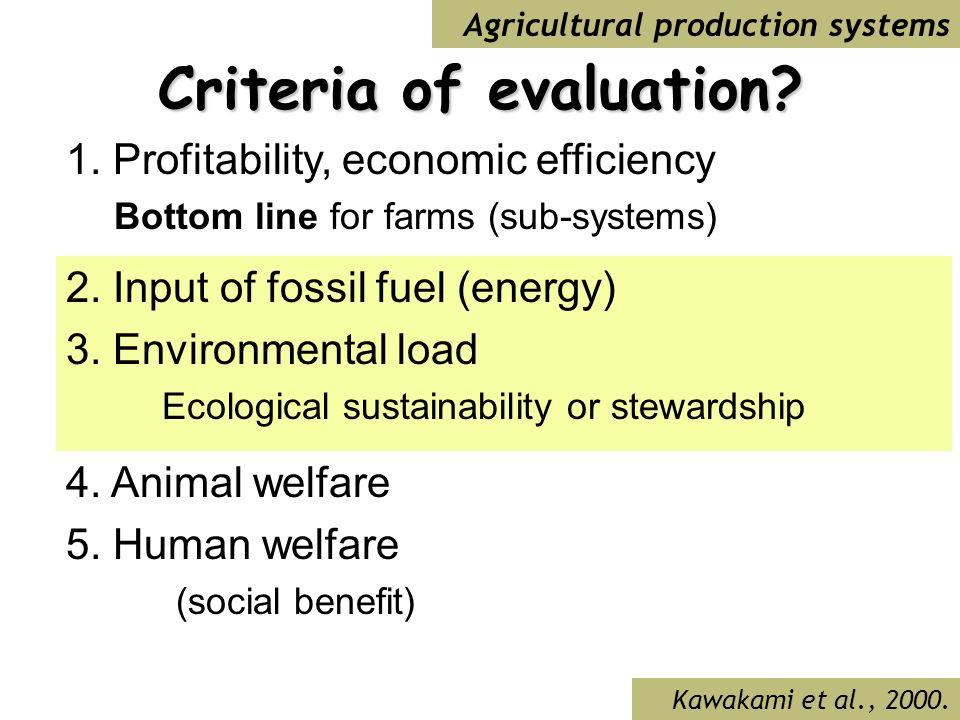 Criteria of evaluation? 1. Profitability, economic efficiency Bottom line for farms (sub-systems) 2. Input of fossil fuel (energy) 3. Environmental lo