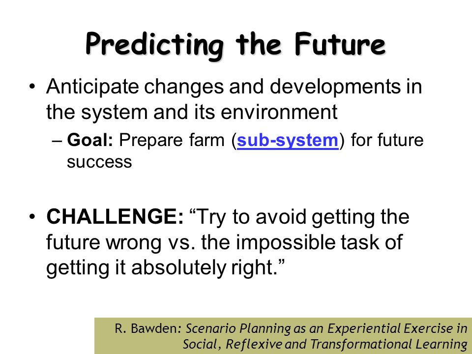Predicting the Future Anticipate changes and developments in the system and its environment –Goal: Prepare farm (sub-system) for future success CHALLENGE: Try to avoid getting the future wrong vs.