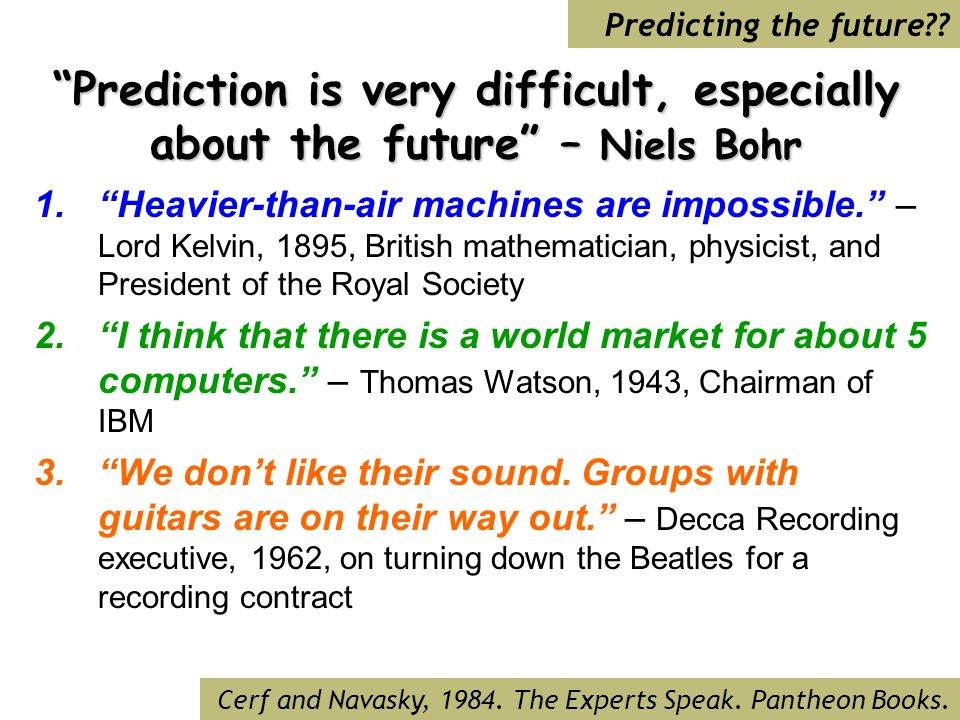 Prediction is very difficult, especially about the future – Niels Bohr 1.Heavier-than-air machines are impossible.