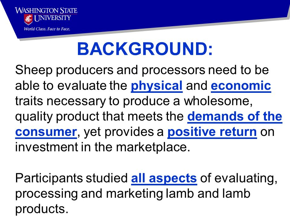 BACKGROUND: Sheep producers and processors need to be able to evaluate the physical and economic traits necessary to produce a wholesome, quality product that meets the demands of the consumer, yet provides a positive return on investment in the marketplace.