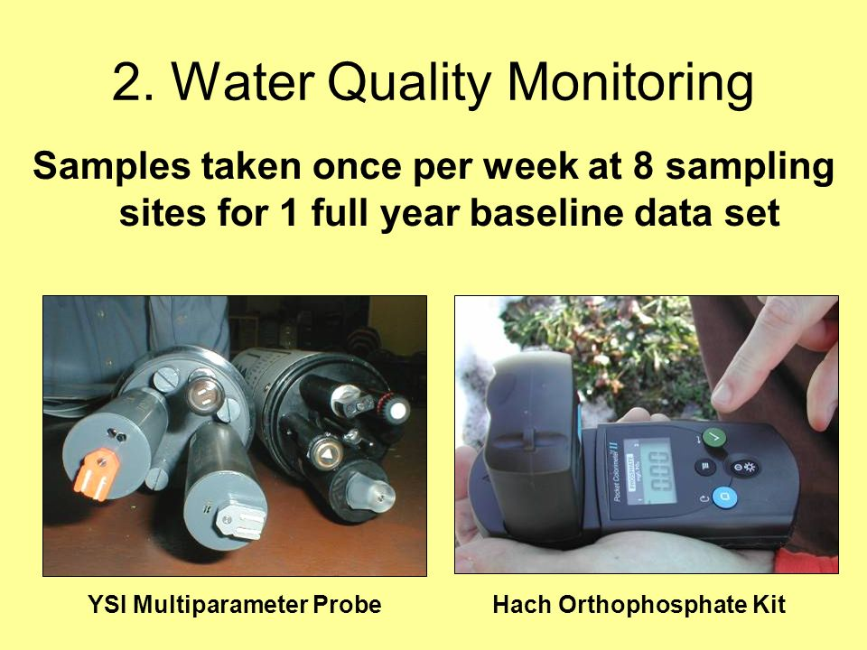 2. Water Quality Monitoring Samples taken once per week at 8 sampling sites for 1 full year baseline data set YSI Multiparameter ProbeHach Orthophosph