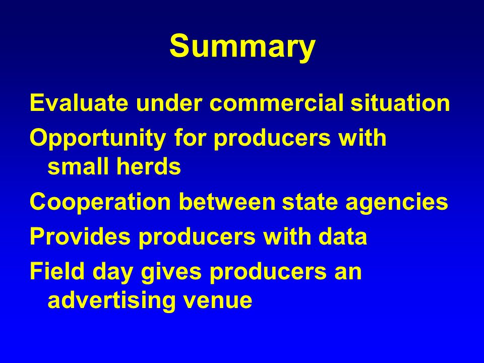 Summary Evaluate under commercial situation Opportunity for producers with small herds Cooperation between state agencies Provides producers with data Field day gives producers an advertising venue