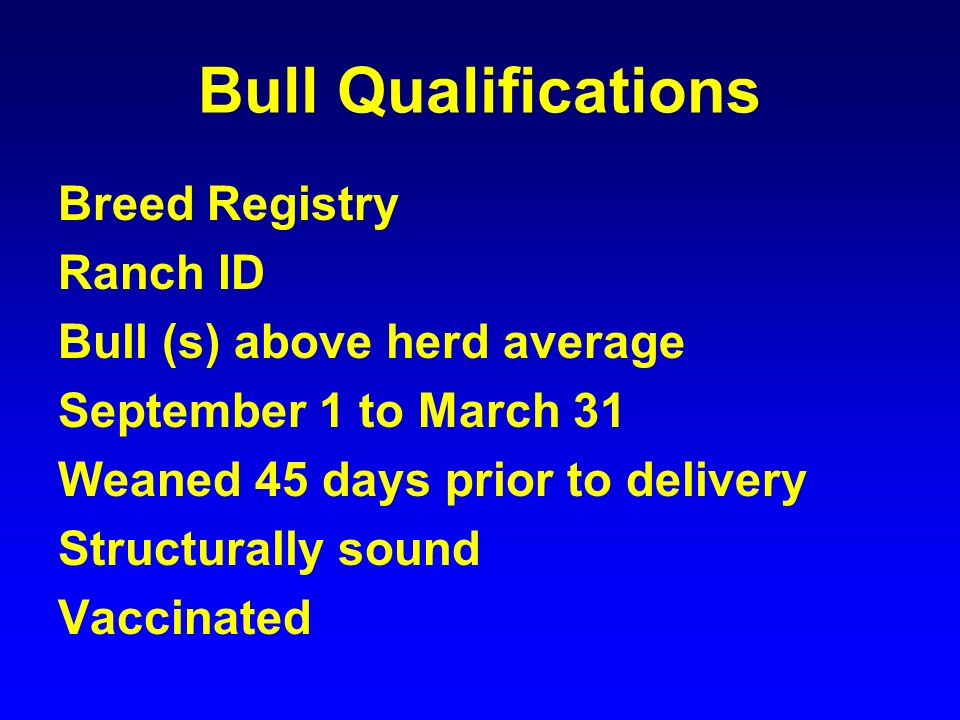 Bull Qualifications Breed Registry Ranch ID Bull (s) above herd average September 1 to March 31 Weaned 45 days prior to delivery Structurally sound Vaccinated