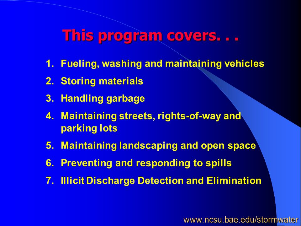 1.Fueling, washing and maintaining vehicles 2.Storing materials 3.Handling garbage 4.Maintaining streets, rights-of-way and parking lots 5.Maintaining landscaping and open space 6.Preventing and responding to spills 7.Illicit Discharge Detection and Elimination This program covers...