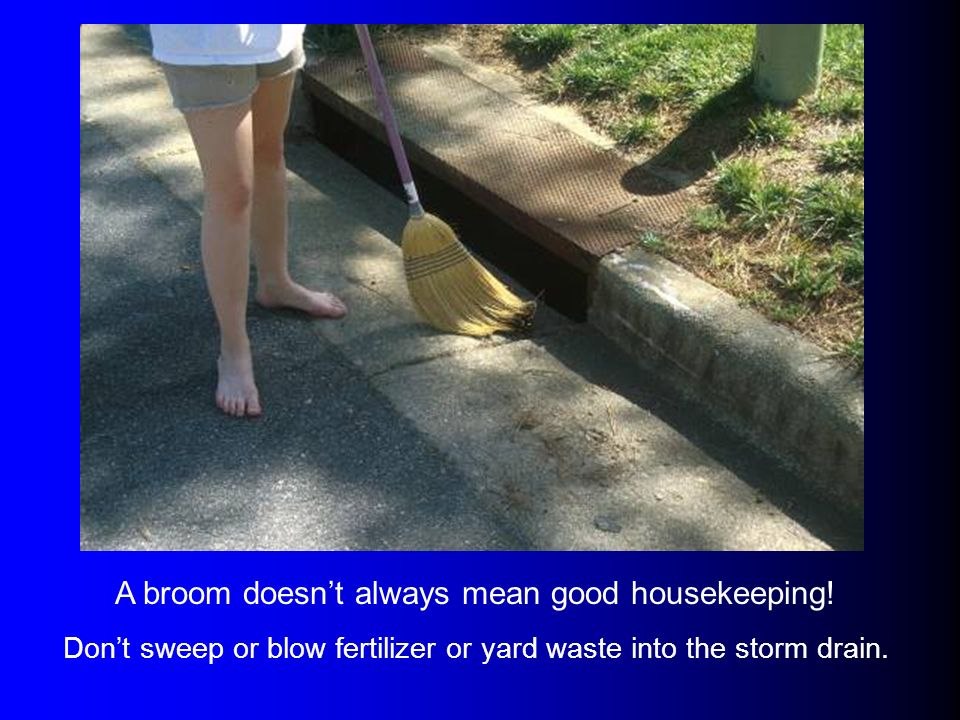 A broom doesnt always mean good housekeeping! Dont sweep or blow fertilizer or yard waste into the storm drain.