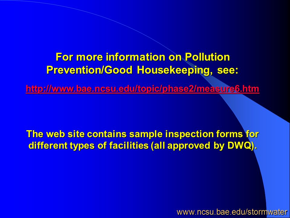 For more information on Pollution Prevention/Good Housekeeping, see: http://www.bae.ncsu.edu/topic/phase2/measure6.htm The web site contains sample inspection forms for different types of facilities (all approved by DWQ).