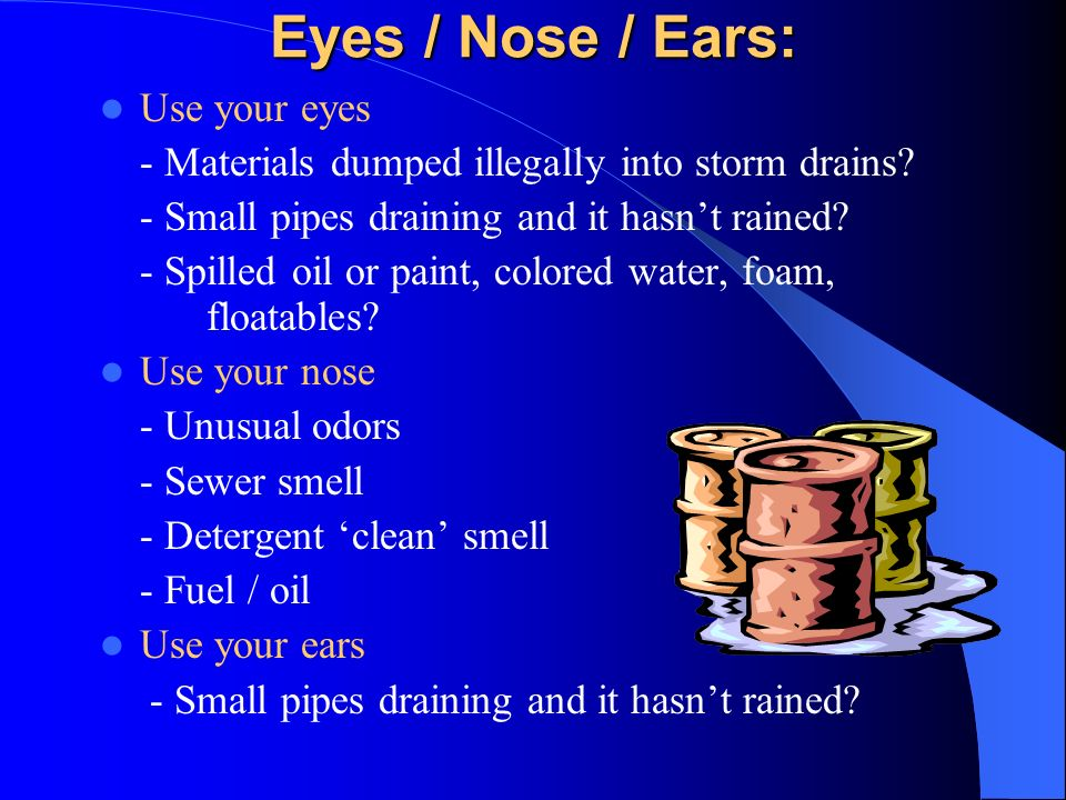 Eyes / Nose / Ears: Use your eyes - Materials dumped illegally into storm drains.