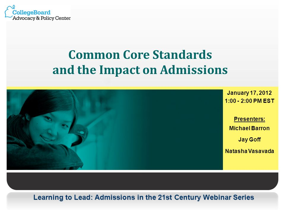Learning to Lead: Admissions in the 21st Century Webinar Series Common Core Standards and the Impact on Admissions January 17, 2012 1:00 - 2:00 PM EST Presenters: Michael Barron Jay Goff Natasha Vasavada
