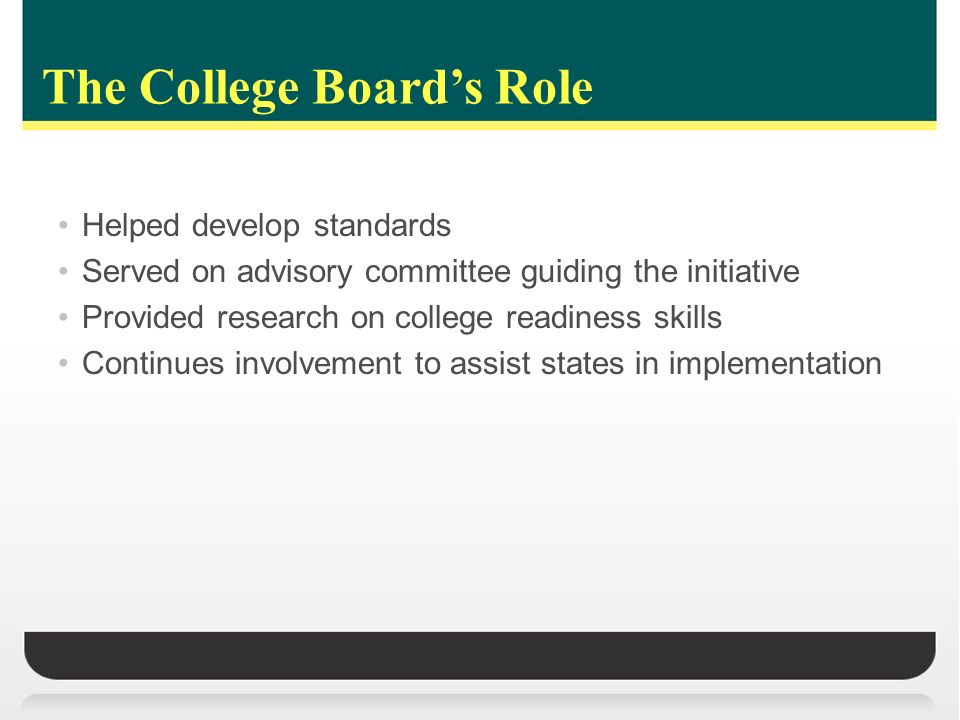 The College Boards Role Helped develop standards Served on advisory committee guiding the initiative Provided research on college readiness skills Continues involvement to assist states in implementation