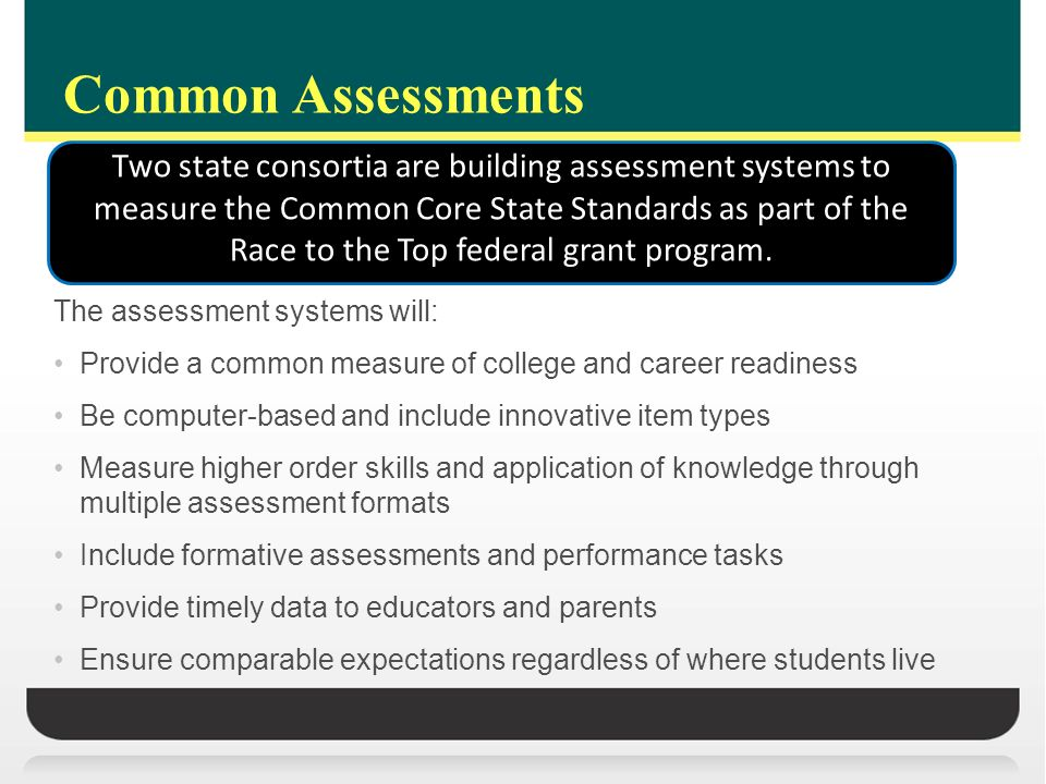 Common Assessments The assessment systems will: Provide a common measure of college and career readiness Be computer-based and include innovative item types Measure higher order skills and application of knowledge through multiple assessment formats Include formative assessments and performance tasks Provide timely data to educators and parents Ensure comparable expectations regardless of where students live Two state consortia are building assessment systems to measure the Common Core State Standards as part of the Race to the Top federal grant program.