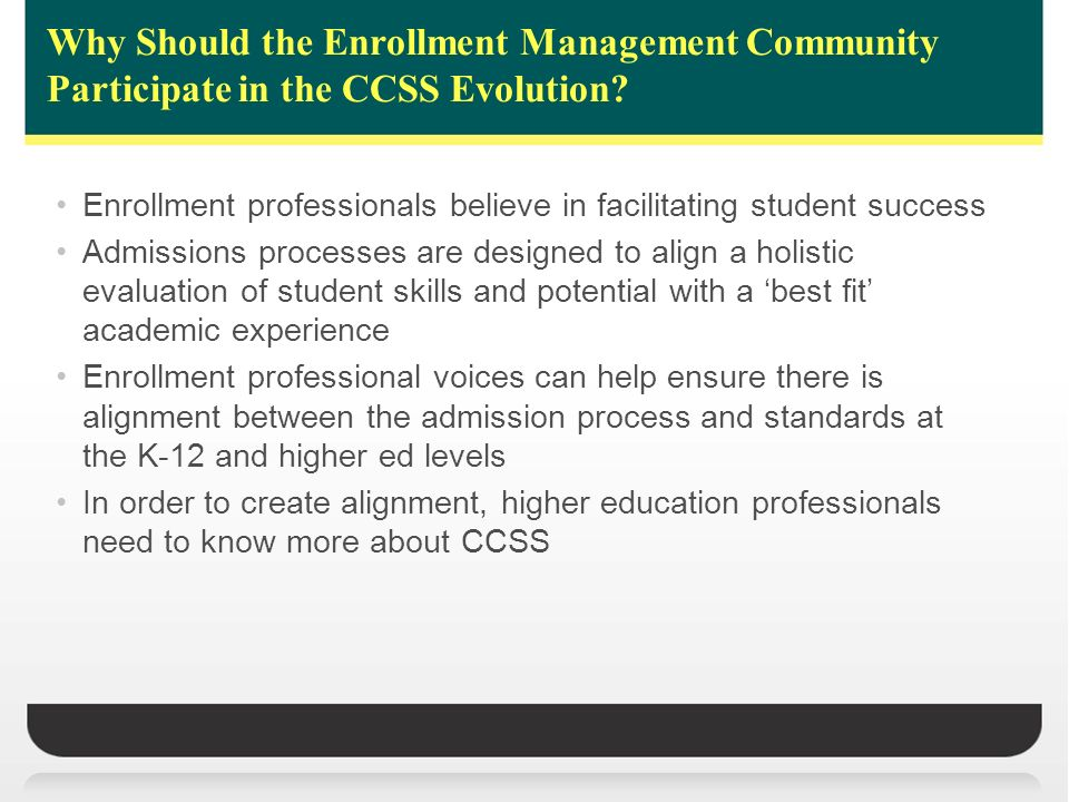 Why Should the Enrollment Management Community Participate in the CCSS Evolution? Enrollment professionals believe in facilitating student success Adm