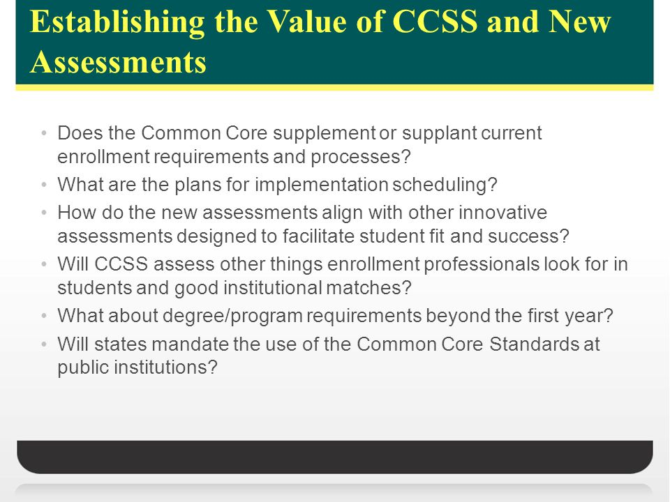 Establishing the Value of CCSS and New Assessments Does the Common Core supplement or supplant current enrollment requirements and processes.