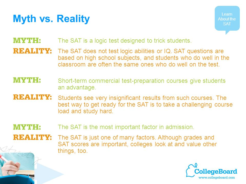 Myth vs. Reality Learn About the SAT The SAT is a logic test designed to trick students.