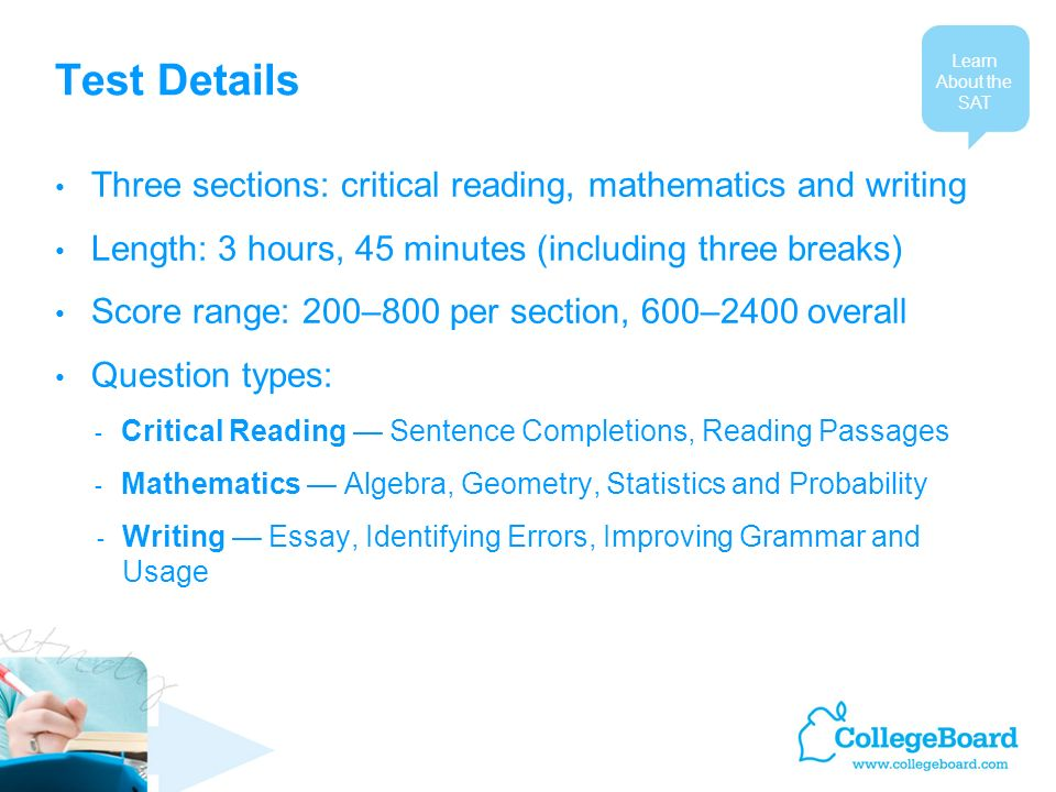 Test Details Three sections: critical reading, mathematics and writing Length: 3 hours, 45 minutes (including three breaks) Score range: 200–800 per section, 600–2400 overall Question types: - Critical Reading Sentence Completions, Reading Passages - Mathematics Algebra, Geometry, Statistics and Probability - Writing Essay, Identifying Errors, Improving Grammar and Usage Learn About the SAT