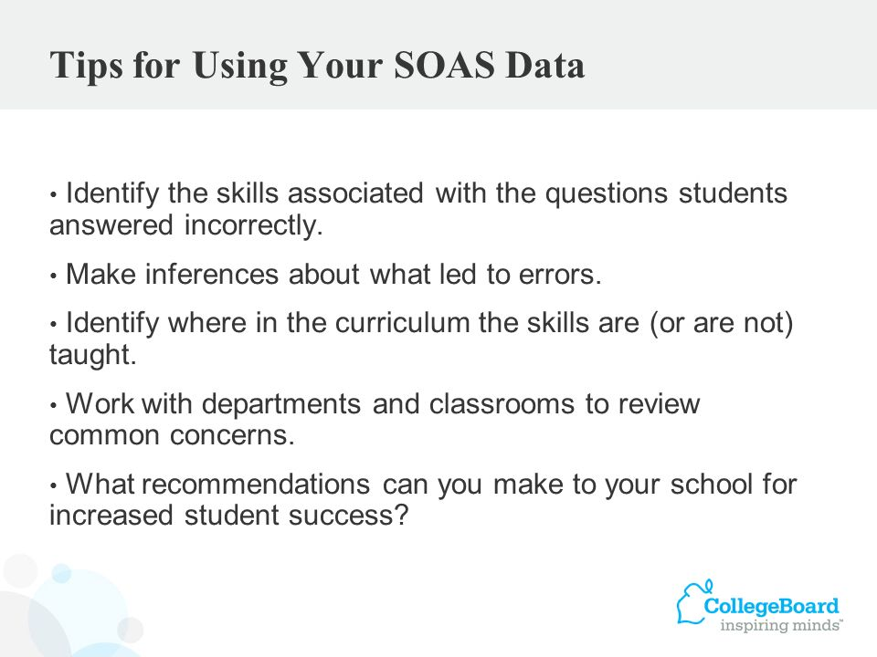Tips for Using Your SOAS Data Identify the skills associated with the questions students answered incorrectly. Make inferences about what led to error
