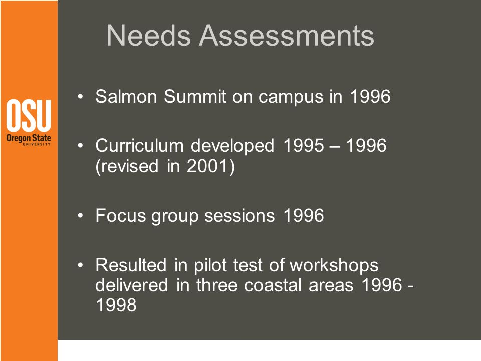 Needs Assessments Salmon Summit on campus in 1996 Curriculum developed 1995 – 1996 (revised in 2001) Focus group sessions 1996 Resulted in pilot test