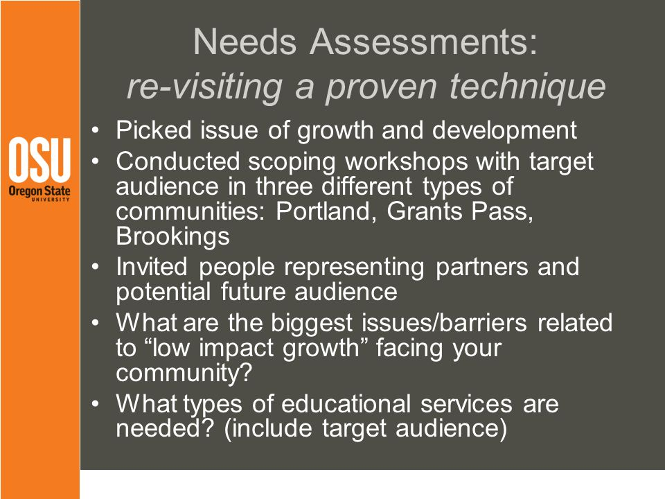 Needs Assessments: re-visiting a proven technique Picked issue of growth and development Conducted scoping workshops with target audience in three different types of communities: Portland, Grants Pass, Brookings Invited people representing partners and potential future audience What are the biggest issues/barriers related to low impact growth facing your community.