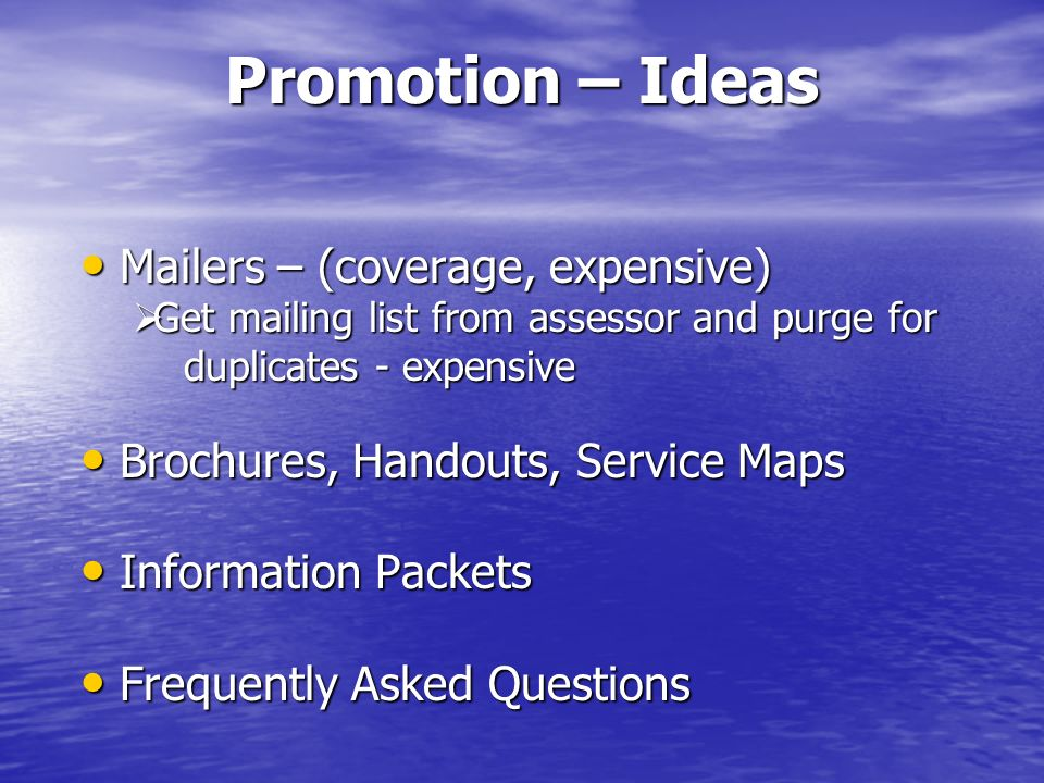 Promotion – Ideas Mailers – (coverage, expensive) Mailers – (coverage, expensive) Get mailing list from assessor and purge for Get mailing list from assessor and purge for duplicates - expensive duplicates - expensive Brochures, Handouts, Service Maps Brochures, Handouts, Service Maps Information Packets Information Packets Frequently Asked Questions Frequently Asked Questions