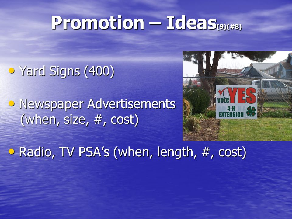 Promotion – Ideas (9)(#8) Yard Signs (400) Yard Signs (400) Newspaper Advertisements (when, size, #, cost) Newspaper Advertisements (when, size, #, cost) Radio, TV PSAs (when, length, #, cost) Radio, TV PSAs (when, length, #, cost)