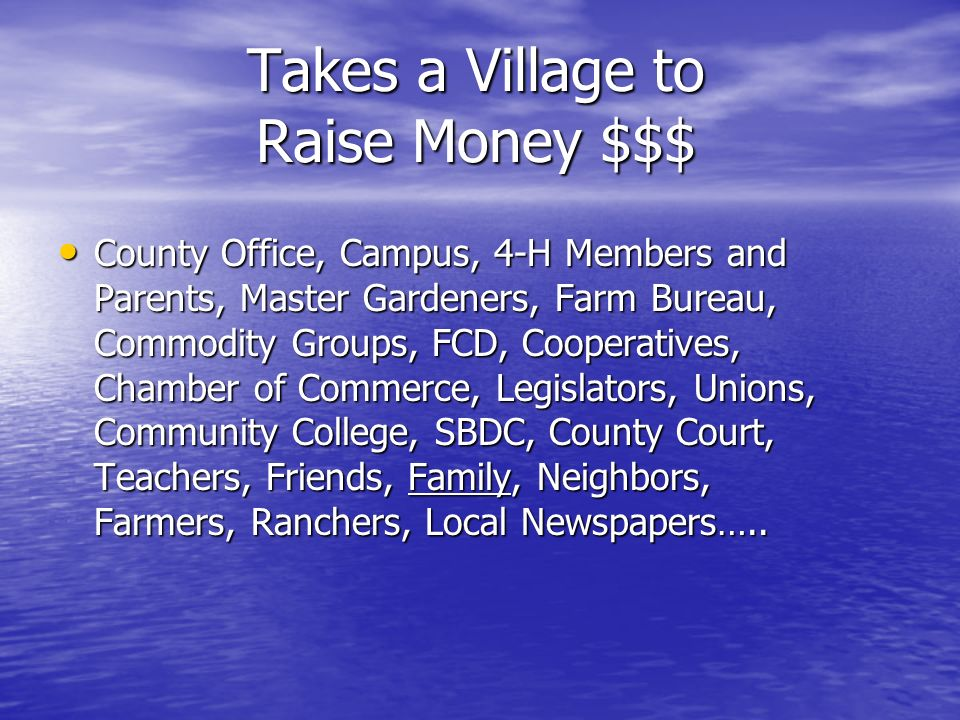 Takes a Village to Raise Money $$$ County Office, Campus, 4-H Members and Parents, Master Gardeners, Farm Bureau, Commodity Groups, FCD, Cooperatives,