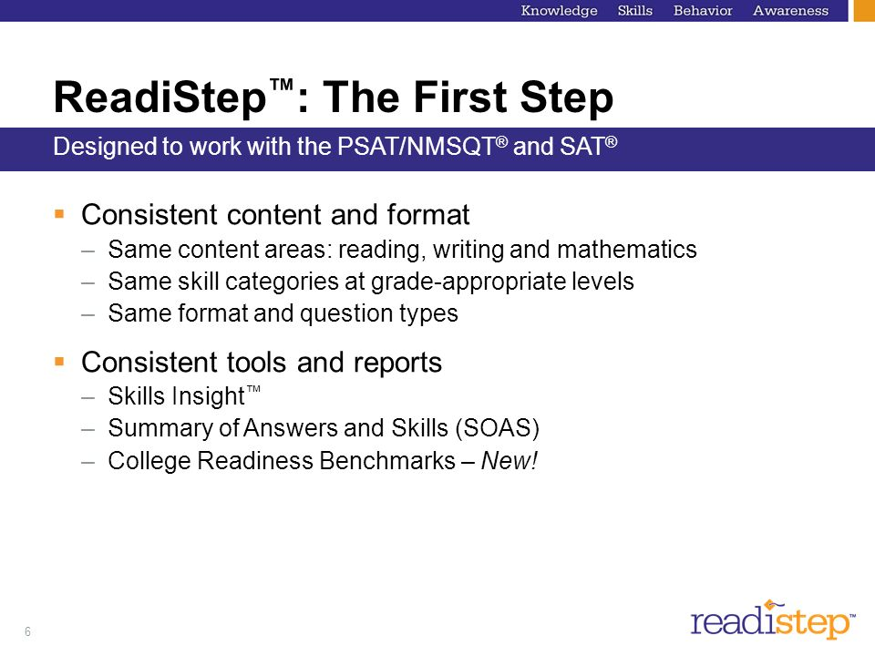 6 ReadiStep : The First Step Consistent content and format –Same content areas: reading, writing and mathematics –Same skill categories at grade-appropriate levels –Same format and question types Consistent tools and reports –Skills Insight –Summary of Answers and Skills (SOAS) –College Readiness Benchmarks – New.