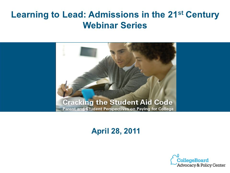 Learning to Lead: Admissions in the 21 st Century Webinar Series April 28, 2011