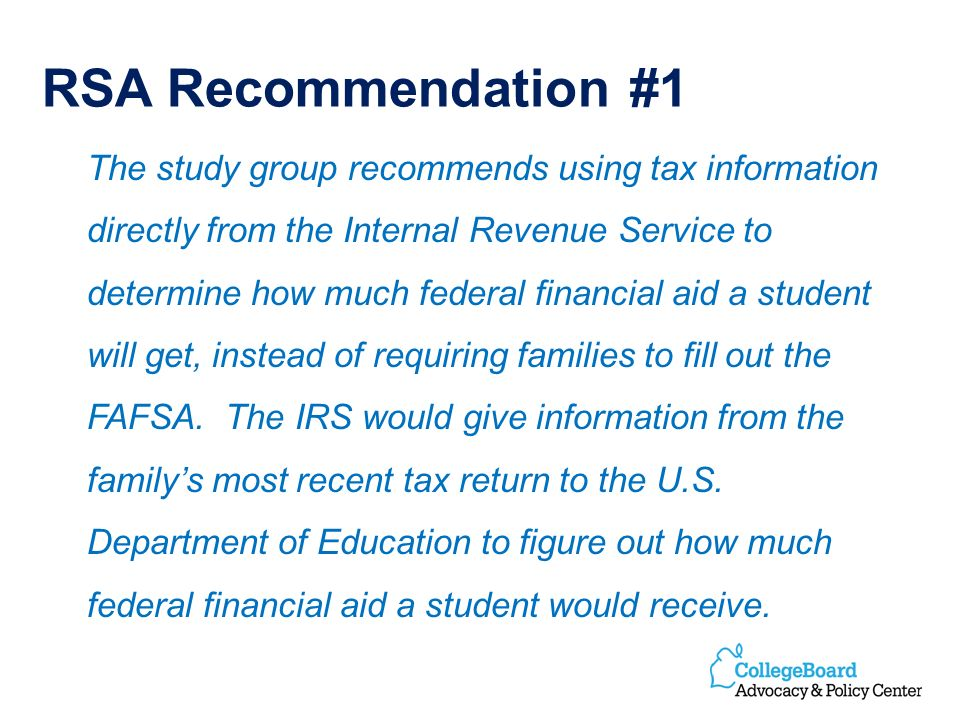 RSA Recommendation #1 The study group recommends using tax information directly from the Internal Revenue Service to determine how much federal financial aid a student will get, instead of requiring families to fill out the FAFSA.