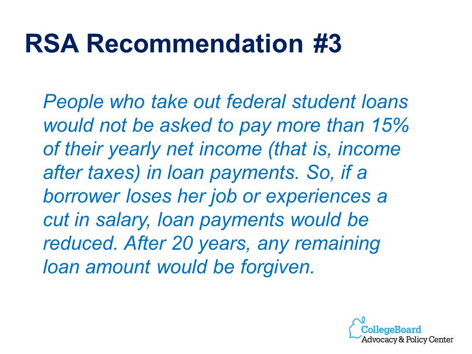 RSA Recommendation #3 People who take out federal student loans would not be asked to pay more than 15% of their yearly net income (that is, income after taxes) in loan payments.
