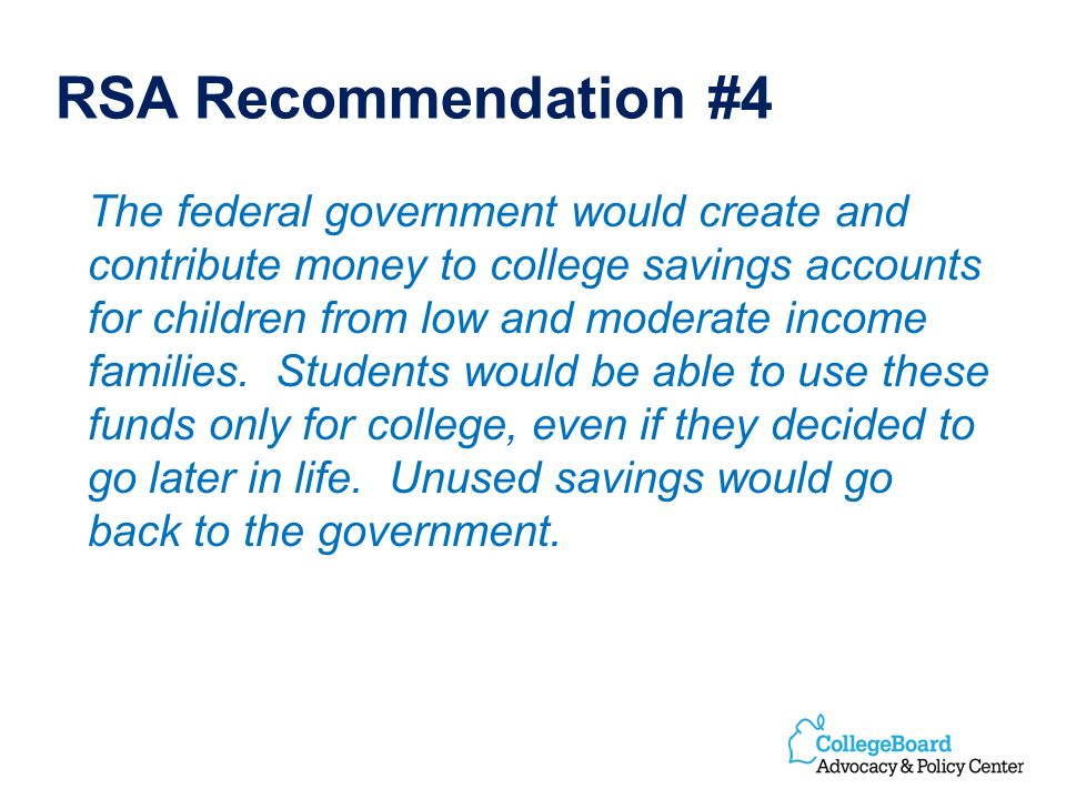 RSA Recommendation #4 The federal government would create and contribute money to college savings accounts for children from low and moderate income families.