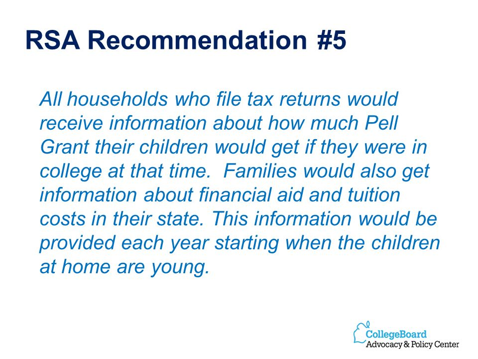 RSA Recommendation #5 All households who file tax returns would receive information about how much Pell Grant their children would get if they were in college at that time.