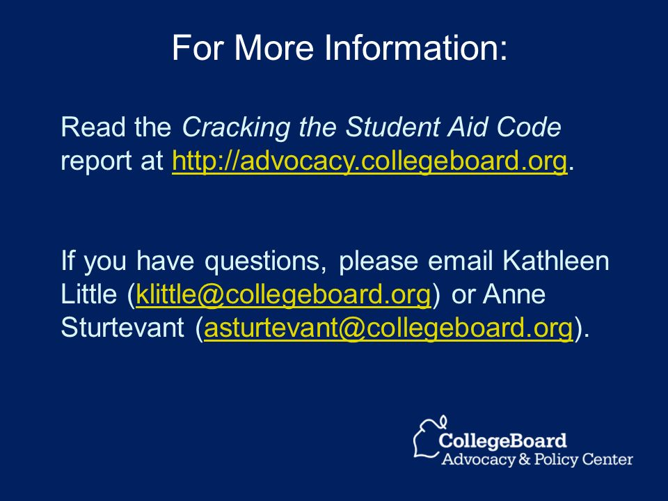 Read the Cracking the Student Aid Code report at http://advocacy.collegeboard.org.http://advocacy.collegeboard.org If you have questions, please email Kathleen Little (klittle@collegeboard.org) or Anne Sturtevant (asturtevant@collegeboard.org).klittle@collegeboard.orgasturtevant@collegeboard.org For More Information: