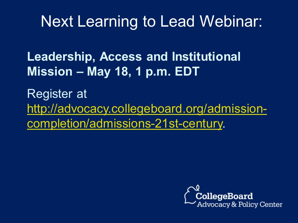 Leadership, Access and Institutional Mission – May 18, 1 p.m. EDT Register at http://advocacy.collegeboard.org/admission- completion/admissions-21st-c