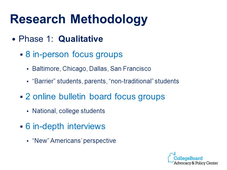 Research Methodology Phase 1: Qualitative 8 in-person focus groups Baltimore, Chicago, Dallas, San Francisco Barrier students, parents, non-traditional students 2 online bulletin board focus groups National, college students 6 in-depth interviews New Americans perspective