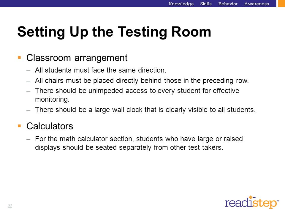 22 Setting Up the Testing Room Classroom arrangement –All students must face the same direction. –All chairs must be placed directly behind those in t