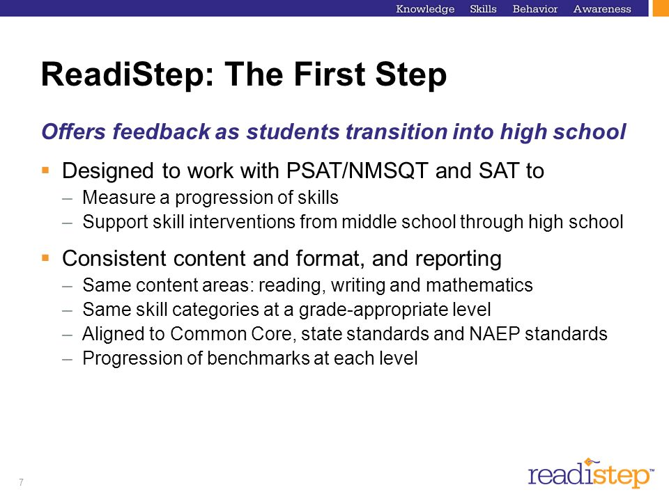 7 ReadiStep: The First Step Offers feedback as students transition into high school Designed to work with PSAT/NMSQT and SAT to –Measure a progression