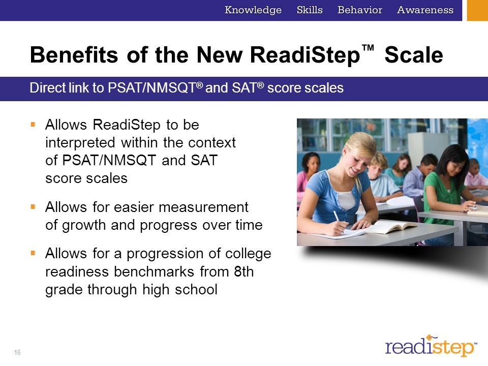 16 Benefits of the New ReadiStep Scale Allows ReadiStep to be interpreted within the context of PSAT/NMSQT and SAT score scales Allows for easier meas