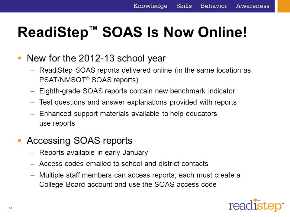 35 ReadiStep SOAS Is Now Online! New for the 2012-13 school year –ReadiStep SOAS reports delivered online (in the same location as PSAT/NMSQT ® SOAS r