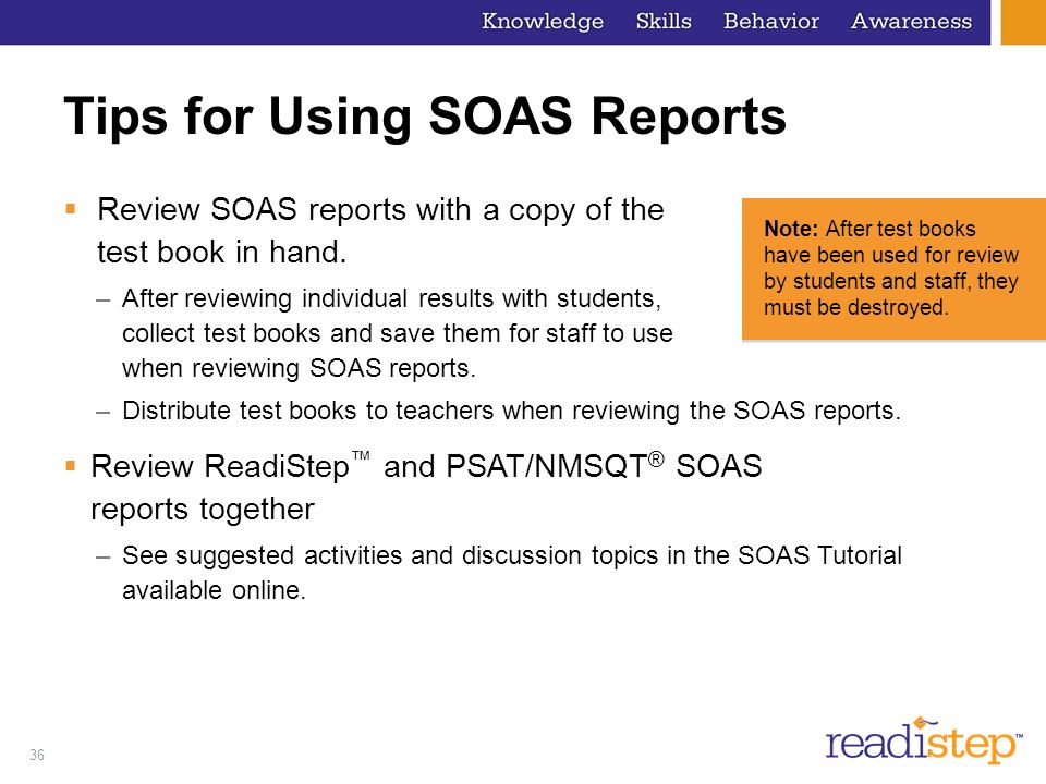 36 Tips for Using SOAS Reports Review SOAS reports with a copy of the test book in hand. –After reviewing individual results with students, collect te