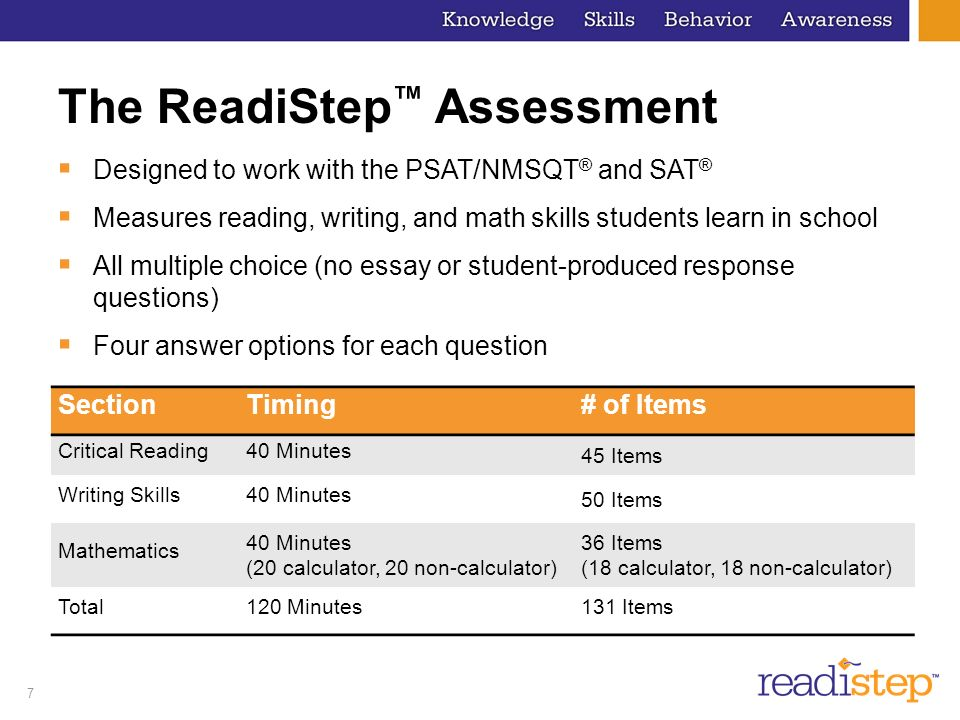 7 The ReadiStep Assessment Designed to work with the PSAT/NMSQT ® and SAT ® Measures reading, writing, and math skills students learn in school All mu