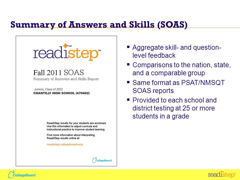 Summary of Answers and Skills (SOAS) Aggregate skill- and question- level feedback Comparisons to the nation, state, and a comparable group Same format as PSAT/NMSQT SOAS reports Provided to each school and district testing at 25 or more students in a grade