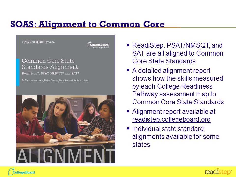 SOAS: Alignment to Common Core ReadiStep, PSAT/NMSQT, and SAT are all aligned to Common Core State Standards A detailed alignment report shows how the skills measured by each College Readiness Pathway assessment map to Common Core State Standards Alignment report available at readistep.collegeboard.org readistep.collegeboard.org Individual state standard alignments available for some states
