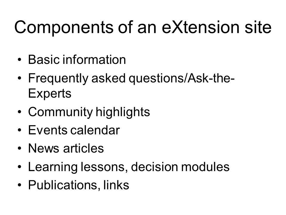Components of an eXtension site Basic information Frequently asked questions/Ask-the- Experts Community highlights Events calendar News articles Learn
