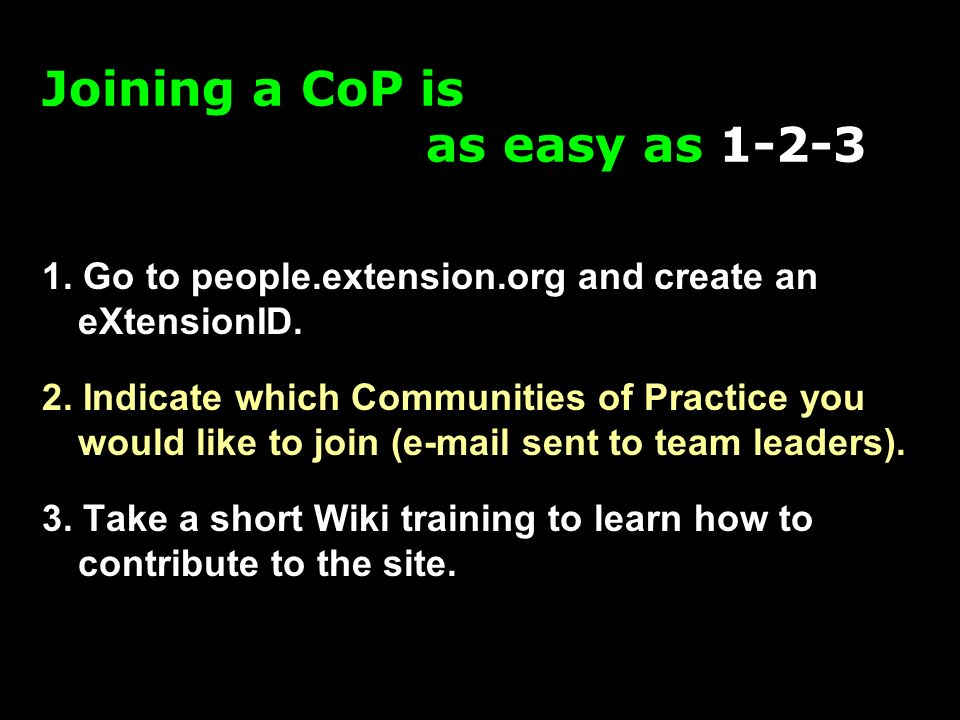 1. Go to people.extension.org and create an eXtensionID. 2. Indicate which Communities of Practice you would like to join (e-mail sent to team leaders
